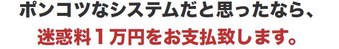 ポンコツなシステムだと思ったなら、 迷惑料1万円をお支払致します。